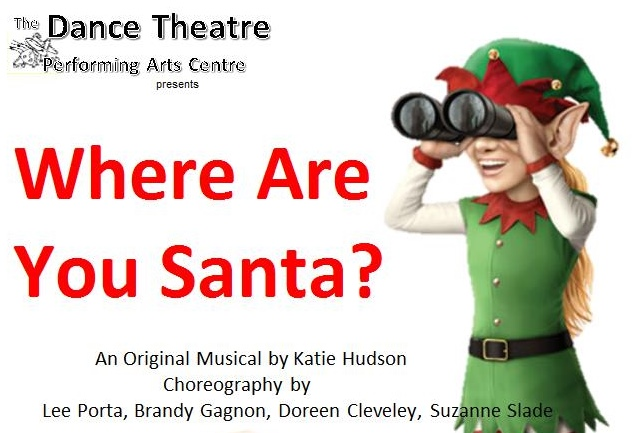 The Dance Theatre Performing Arts Center presents Where Are You Santa? an original musical by Katie Hudson. Choreography by Lee Porta, Brandy Gagnon, Doreen Cleveley, Suzanne Slade.